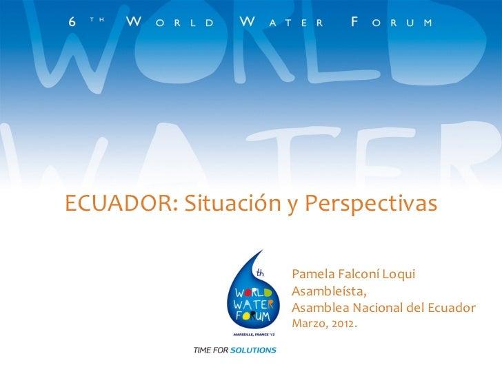 ECUADOR: Situación y Perspectivas                    Pamela Falconí Loqui                    Asambleísta,                 ...