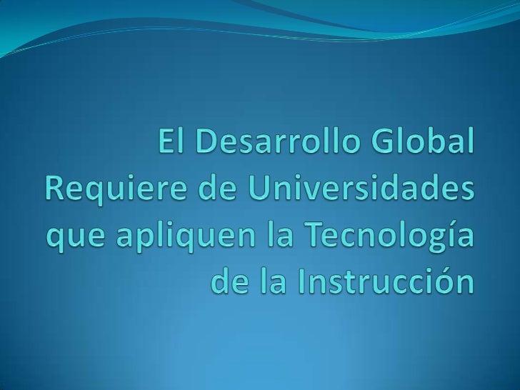 El Desarrollo Global Requiere de Universidades que apliquen la Tecnología de la Instrucción<br />