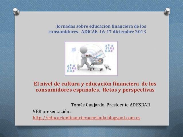 Jornadas sobre educación financiera de los consumidores. ADICAE. 16-17 diciembre 2013  El nivel de cultura y educación fin...