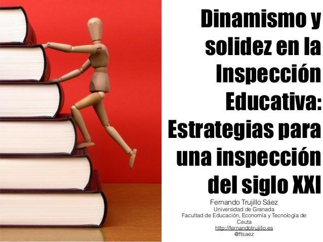 Dinamismo y  solidez en la  Inspección  Educativa:  Estrategias para  una inspección  del siglo XXI  Fernando Trujillo Sáe...