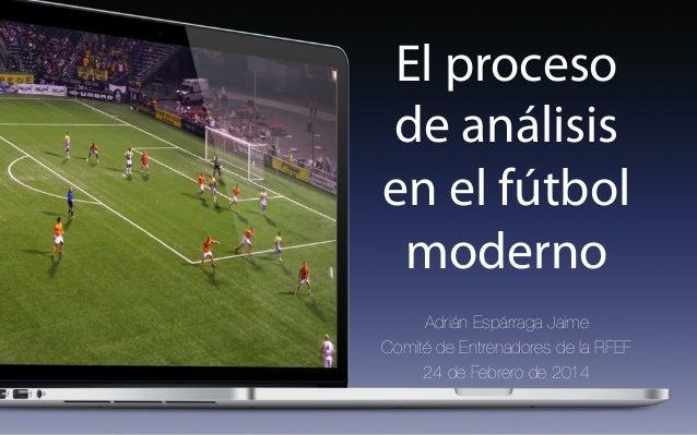 El proceso de análisis en el fútbol moderno Adrián Espárraga Jaime Comité de Entrenadores de la RFEF 24 de Febrero de 2014