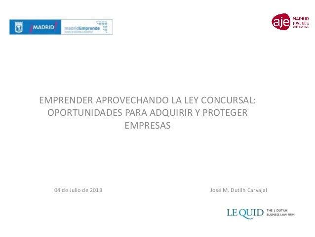 EMPRENDER APROVECHANDO LA LEY CONCURSAL: OPORTUNIDADES PARA ADQUIRIR Y PROTEGER EMPRESAS 04 de Julio de 2013 José M. Dutil...