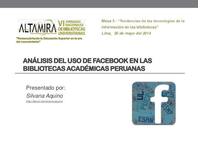 ANÁLISIS DEL USO DE FACEBOOK EN LAS BIBLIOTECASACADÉMICAS PERUANAS Presentado por: Silvana Aquino http://about.me/silvana....