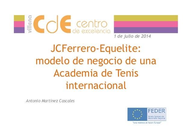 JCFerrero-Equelite: modelo de negocio de una Academia de Tenis 1 de julio de 2014 Academia de Tenis internacional Antonio ...