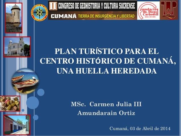 Cumaná, 03 de Abril de 2014 PLAN TURÍSTICO PARA EL CENTRO HISTÓRICO DE CUMANÁ, UNA HUELLA HEREDADA MSc. Carmen Julia III A...
