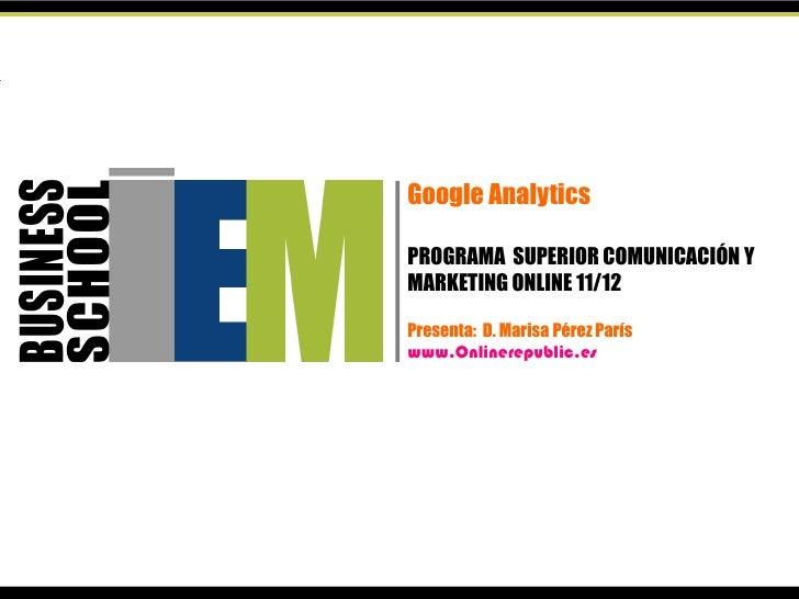 Google AnalyticsPROGRAMA SUPERIOR COMUNICACIÓN YMARKETING ONLINE 11/12Presenta: D. Marisa Pérez Paríswww.Onlinerepublic.es