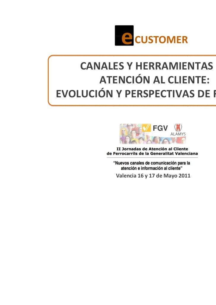CANALES Y HERRAMIENTAS EN       ATENCIÓN AL CLIENTE:EVOLUCIÓN Y PERSPECTIVAS DE FUTURO          Valencia 16 y 17 de Mayo 2...