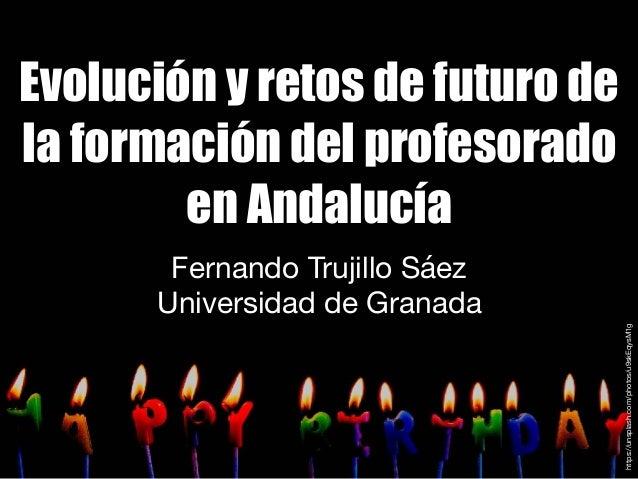 Evolución y retos de futuro de la formación del profesorado en Andalucía Fernando Trujillo Sáez  Universidad de Granada ht...