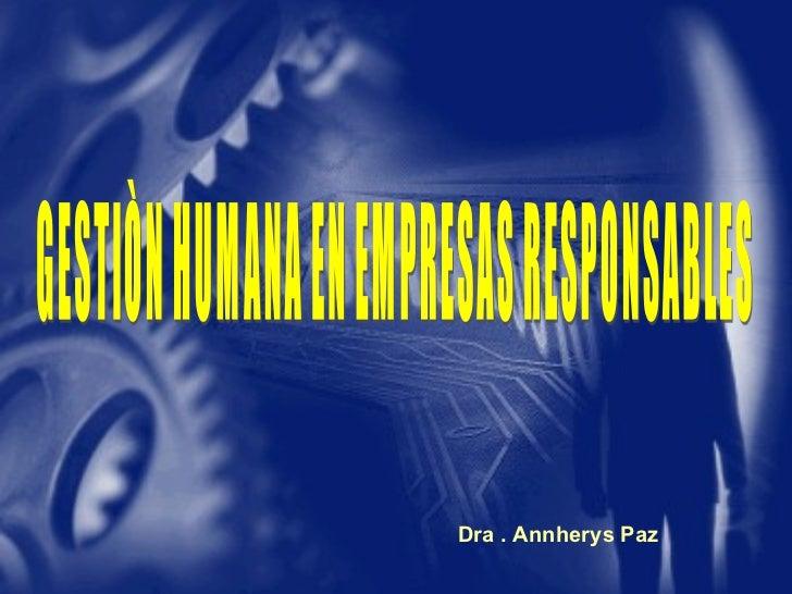 Dra . Annherys Paz GESTIÒN HUMANA EN EMPRESAS RESPONSABLES