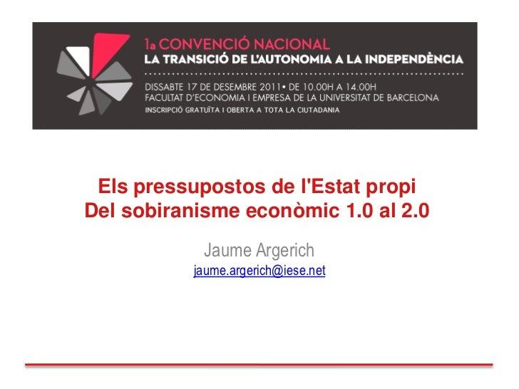 Els pressupostos de lEstat propiDel sobiranisme econòmic 1.0 al 2.0            Jaume Argerich           jaume.argerich@ies...
