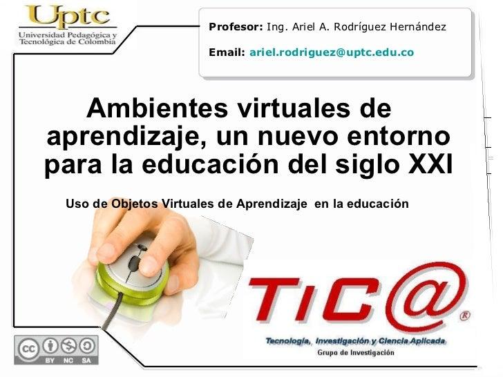 <ul><li>Ambientes virtuales de aprendizaje, un nuevo entorno para la educación del siglo XXI </li></ul><ul><li>Uso de Obje...