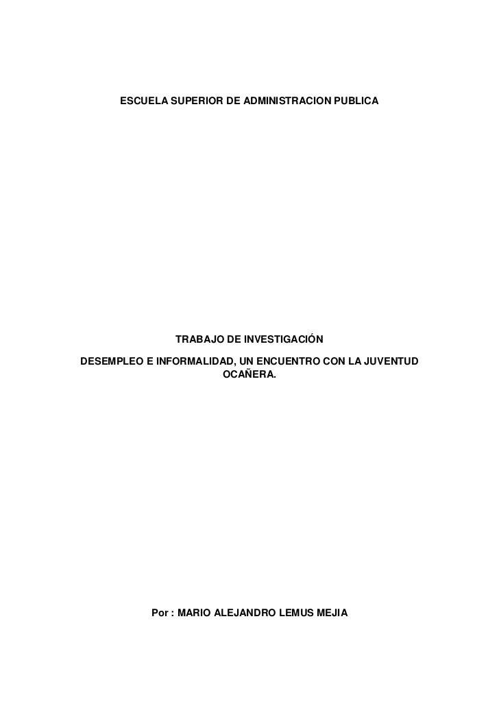 ESCUELA SUPERIOR DE ADMINISTRACION PUBLICA               TRABAJO DE INVESTIGACIÓNDESEMPLEO E INFORMALIDAD, UN ENCUENTRO CO...