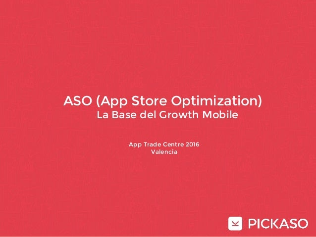 Curso Avanzado de ASO ASO (App Store Optimization) La Base del Growth Mobile App Trade Centre 2016 Valencia