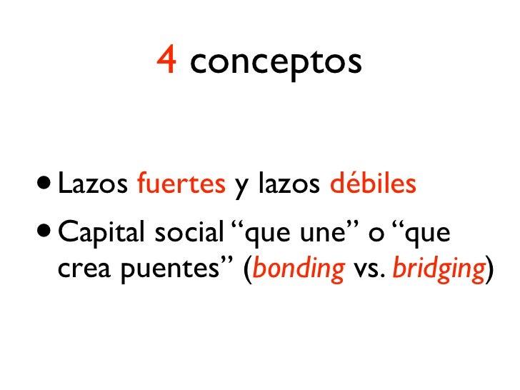 4 conceptos• Los lazos débiles son más informativos• El capital social bridging amplía experiencias socio-comunicativas.