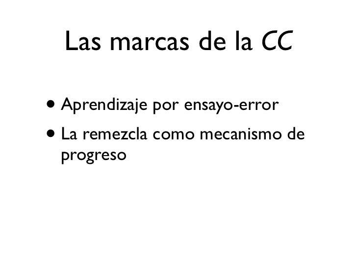 Las marcas de la CC• Aprendizaje por ensayo-error• La remezcla como mecanismo de  progreso• La generosidad y el sharismo c...