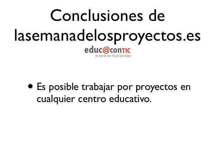 Conclusiones delasemanadelosproyectos.es• Para desarrollar proyectos en un centro  educativo es necesaria la conciliación ...