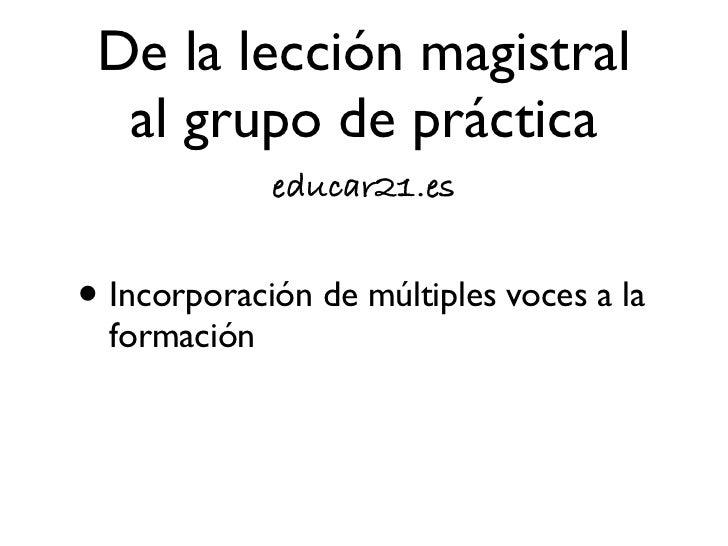 De la lección magistral  al grupo de práctica             educar21.es• Introspección crítica de experiencias  de aprendizaje