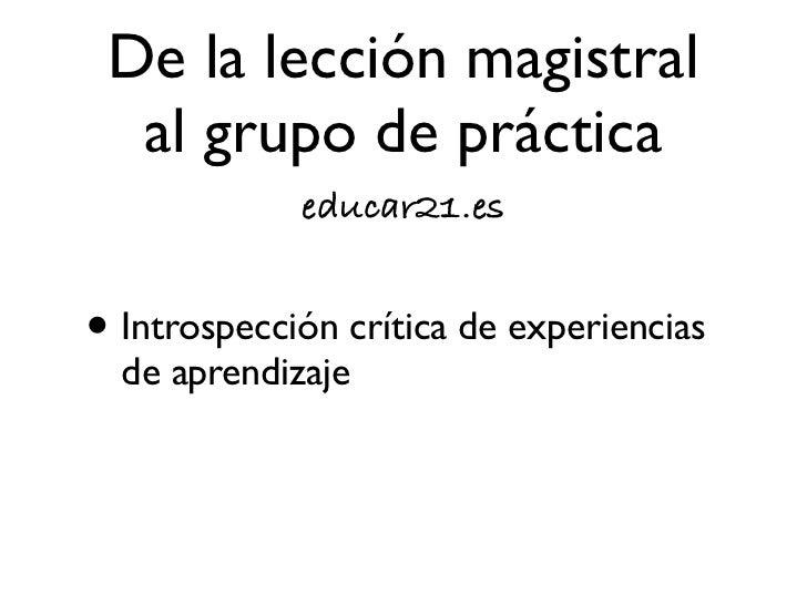 De la lección magistral  al grupo de práctica             educar21.es• Prácticas de micro-enseñanza: el  Banco Común de Co...