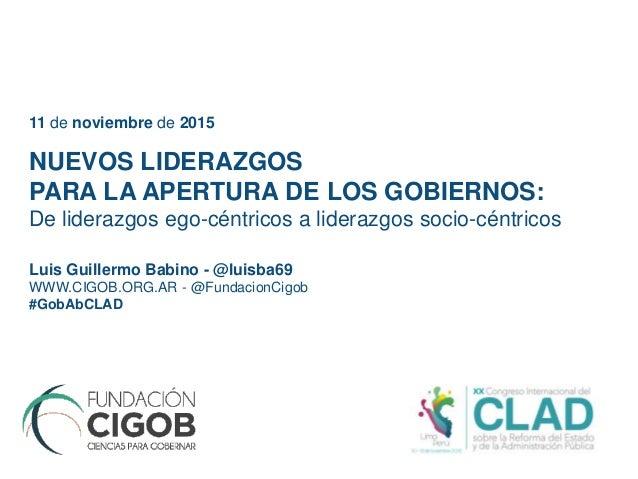 Luis Guillermo Babino - @luisba69 WWW.CIGOB.ORG.AR - @FundacionCigob #GobAbCLAD NUEVOS LIDERAZGOS PARA LA APERTURA DE LOS ...