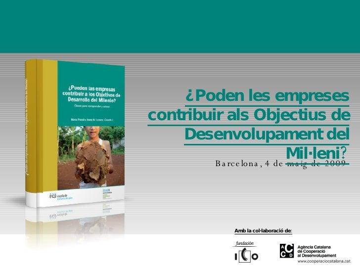 Barcelona, 4 de maig de 2009 ¿Poden les empreses contribuir als Objectius de Desenvolupament del Mil·leni? Amb la col·labo...