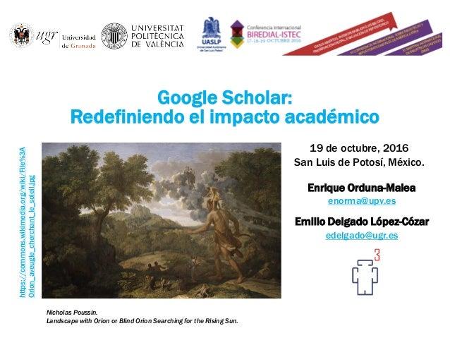 Google Scholar: Redefiniendo el impacto académico Enrique Orduna-Malea enorma@upv.es Emilio Delgado López-Cózar edelgado@u...