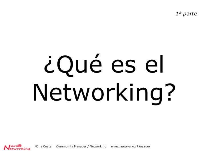 ¿Qué es el Networking? Núria Costa  Community Manager / Networking  www.nurianetworking.com 1ª parte