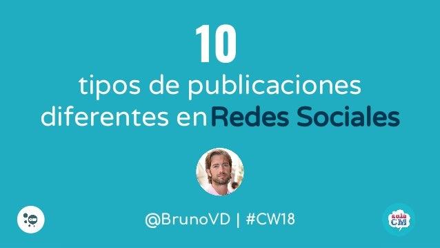 @BrunoVD   #CW18 tipos de publicaciones diferentes enRedes Sociales 10 @BrunoVD   #CW18