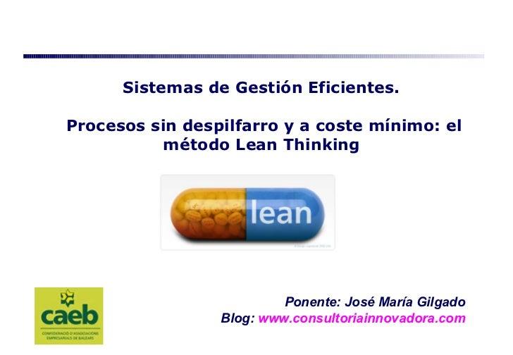Ponente: José María Gilgado Blog:   www.consultoriainnovadora.com Sistemas de Gestión Eficientes.  Procesos sin despilfarr...
