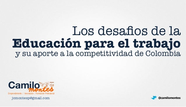 Los desafios de la ! Educación para el trabajo y su aporte a la competitividad de Colombia jcmontesp@gmail.com  @camilomont...