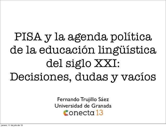 PISA y la agenda política de la educación lingüística del siglo XXI: Decisiones, dudas y vacíos Fernando Trujillo Sáez Uni...