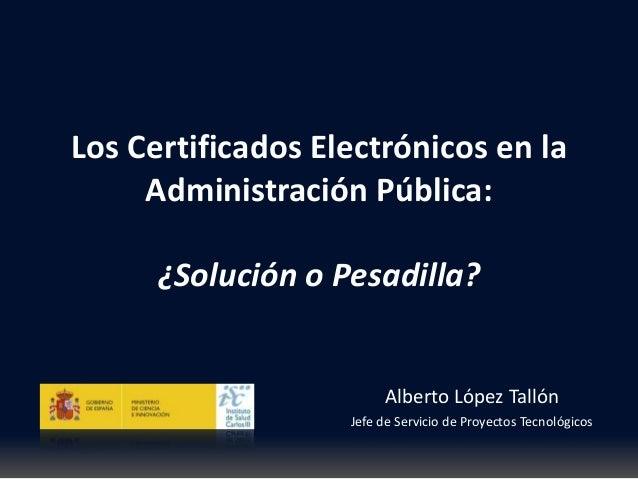 Los Certificados Electrónicos en la Administración Pública: Alberto López Tallón Jefe de Servicio de Proyectos Tecnológico...