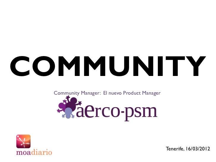 COMMUNITY  Community Manager: El nuevo Product Manager                                                Tenerife, 16/03/2012
