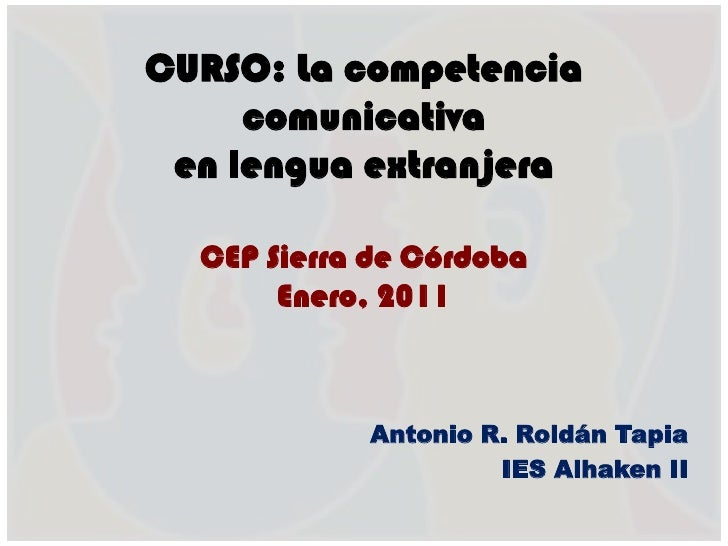 CURSO: La competencia comunicativaen lengua extranjeraCEP Sierra de CórdobaEnero, 2011<br />Antonio R. Roldán Tapia<br />I...