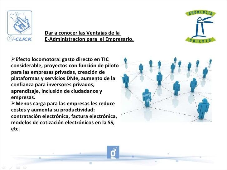 Dar a conocer las Ventajas de la  E-Administracion para  el Empresario. <ul><li>Efecto locomotora: gasto directo en TIC co...