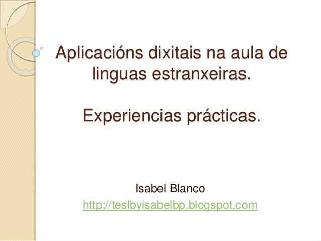Aplicacións dixitais na aula de linguas estranxeiras. Experiencias prácticas. Isabel Blanco http://teslbyisabelbp.blogspot...