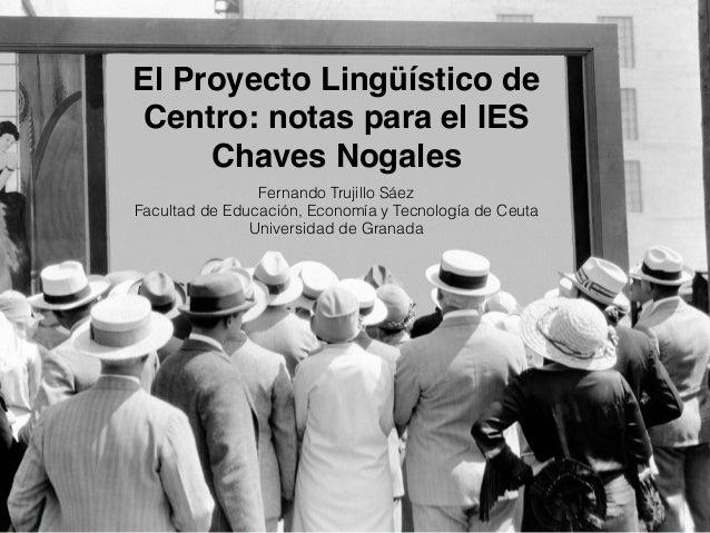 El Proyecto Lingüístico de Centro: notas para el IES Chaves Nogales Fernando Trujillo Sáez Facultad de Educación, Economía...
