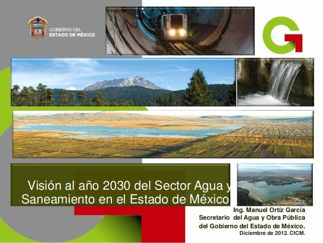 Visión al año 2030 del Sector Agua ySaneamiento en el Estado de México.                                          Ing. Manu...