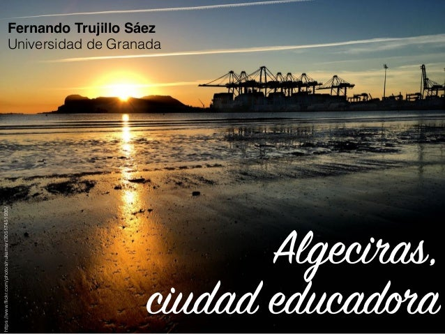 Algeciras, ciudad educadora Fernando Trujillo Sáez Universidad de Granada https://www.flickr.com/photos/nukamari/3051745193...