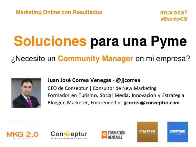 #EventoCM Marketing Online con Resultados Soluciones para una Pyme ¿Necesito un Community Manager en mi empresa? Juan José...