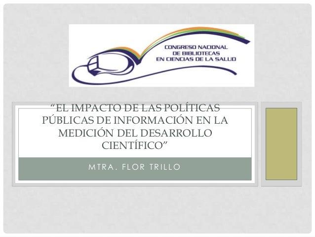 """M T R A . F L O R T R I L L O """"EL IMPACTO DE LAS POLÍTICAS PÚBLICAS DE INFORMACIÓN EN LA MEDICIÓN DEL DESARROLLO CIENTÍFIC..."""