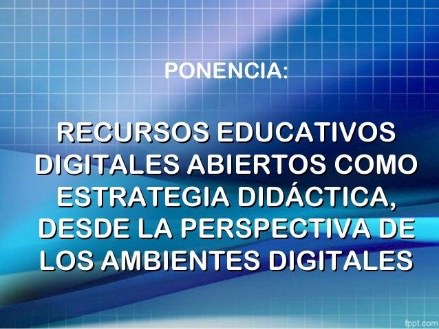 PONENCIA: RECURSOS EDUCATIVOSRECURSOS EDUCATIVOS DIGITALES ABIERTOS COMODIGITALES ABIERTOS COMO ESTRATEGIA DIDÁCTICA,ESTRA...