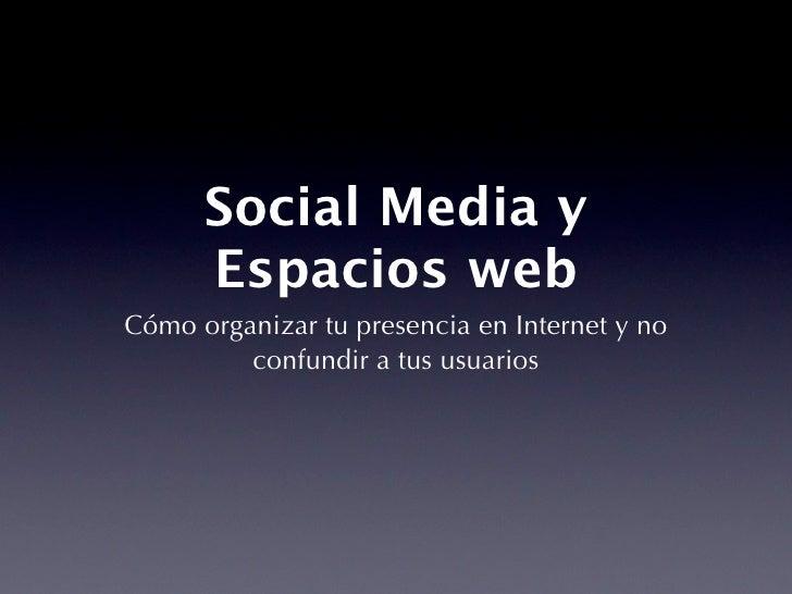 Social Media y       Espacios web Cómo organizar tu presencia en Internet y no          confundir a tus usuarios