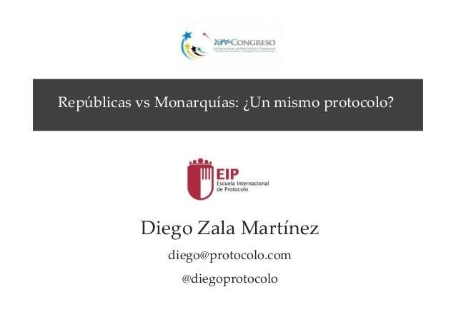 Diego Zala Martínez diego@protocolo.com @diegoprotocolo Repúblicas vs Monarquías: ¿Un mismo protocolo?
