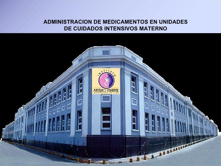 ADMINISTRACION DE MEDICAMENTOS EN UNIDADES DE CUIDADOS INTENSIVOS MATERNO Lic.  Ana Garcilazo Lazo UCIM - INMP