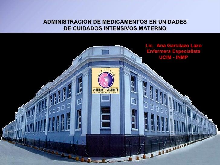 ADMINISTRACION DE MEDICAMENTOS EN UNIDADES DE CUIDADOS INTENSIVOS MATERNO Lic.  Ana Garcilazo Lazo Enfermera Especialista ...