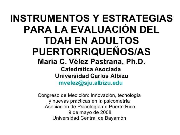 INSTRUMENTOS Y ESTRATEGIAS PARA LA EVALUACIÓN DEL TDAH EN ADULTOS PUERTORRIQUEÑOS/AS María C. Vélez Pastrana, Ph.D. Catedr...