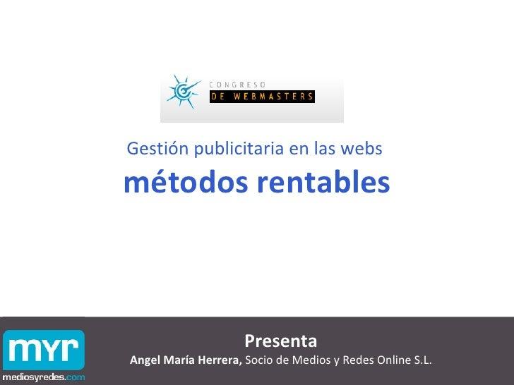 Gestión publicitaria en las webs  métodos rentables Presenta Angel María Herrera,  Socio de Medios y Redes Online S.L.
