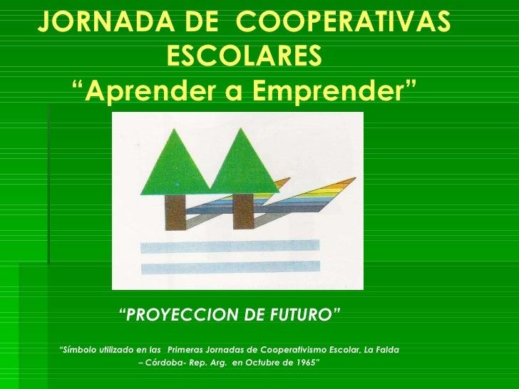 """JORNADA DE  COOPERATIVAS ESCOLARES """"Aprender a Emprender"""" """" PROYECCION DE FUTURO"""" """" Símbolo utilizado en las   Primeras Jo..."""