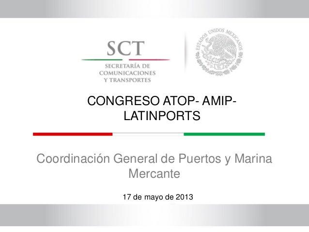 Coordinación General de Puertos y Marina Mercante 17 de mayo de 2013 CONGRESO ATOP- AMIP- LATINPORTS