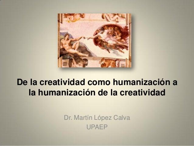 De la creatividad como humanización a la humanización de la creatividad Dr. Martín López Calva UPAEP